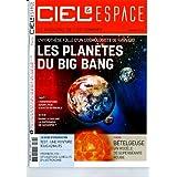 CIEL & ESPACE ; LES PLANETES DU BIG BANG ; L'OBSERVATOIRE AUGER JOUE A QUITTE OU DOUBLE ; THEMA BETELGEUSE UN...