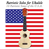 Patriotic Solos for Ukulele: 10 Patriotic Songs of the U.S.A. (In Standard Notation and Tablature) (English Edition)par Uncle Sam