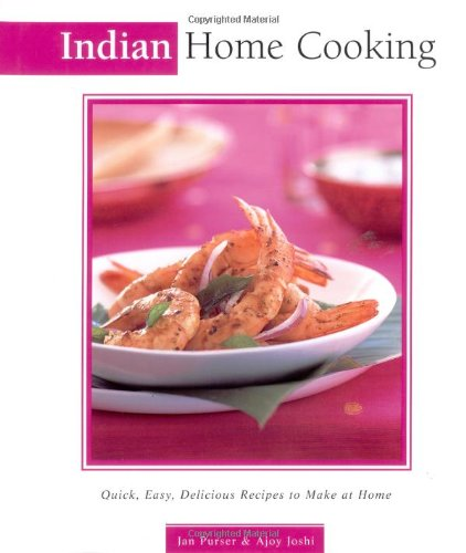 Indian Home Cooking: Quick, Easy, Delicious Recipes to Make at Home (Essential Asian Kitchen Series)
