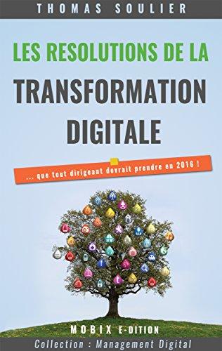 Les résolutions de la transformation digitale...: ... que tout dirigeant devrait prendre en 2016 (Management Digital)
