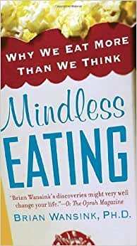 By Brian Wansink Mindless Eating: Why We Eat More Than We Think