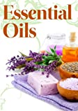 Essential Oils for Novices: How to Use Essential Oils to Rejuvenate Your Skin, Improve Your Hair, and Relax Your Body and Mind