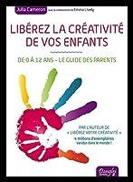 Libérez la créativité de vos enfants - De 0 à 12 ans - Le guide des parents