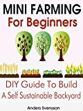 Mini Farming: Mini Farming For Beginners: DIY Guide To Build A Self Sustainable Backyard (Backyard Farming - Homesteading - Backyard Chickens - Handbook - Backyard Gardening - Mini Farming)
