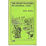 The Sugar Planters of Colonial Cuba / Anton Allaharby Anton Allahar