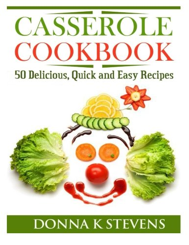 Casserole Cookbook: 50 Delicious, Quick and Easy Recipes by Donna K Stevens