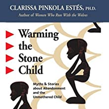 Warming the Stone Child: Myths and Stories about Abandonment and the Unmothered Child  by Clarissa Pinkola Estes Narrated by Clarissa Pinkola Estes
