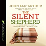 The Silent Shepherd: The Care, Comfort, and Correction of the Holy Spirit | John MacArthur