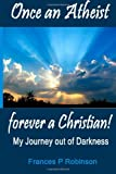 Once an Atheist Forever a Christian: My Journey Out of Darkness