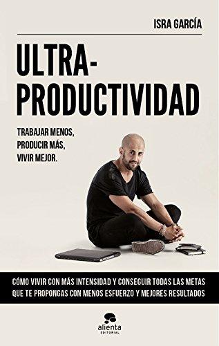 Ultraproductividad: Trabajar menos, producir más, vivir mejor