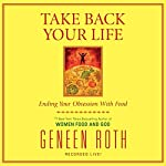 Take Back Your Life: Ending Your Obsession with Food | Geneen Roth