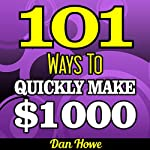 101 Ways To Make $1000 Quickly: A Proven Collection of Income Generating Ideas for Those Who Need Fast Cash: Publishers Gold Award | Dan Howe