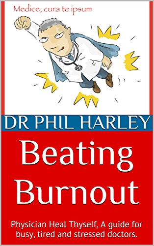 Beating Burnout: Physician Heal Thyself, A guide for busy, tired and stressed doctors.