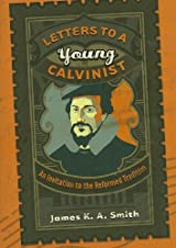 Letters To A Young Calvinist by James K. A. Smith