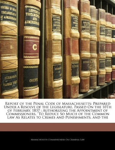 Report of the Penal Code of Massachusetts: Prepared Under a Resolve of the Legislature, Passed On the 10Th of February, 1837 : Authorizing the ... As Relates to Crimes and Punishments, and the