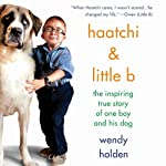 Haatchi & Little B: The Inspiring True Story of One Boy and His Dog | Wendy Holden