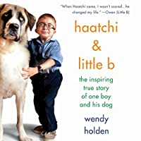 Haatchi & Little B: The Inspiring True Story of One Boy and His Dog (       UNABRIDGED) by Wendy Holden Narrated by Gabrielle Glaister