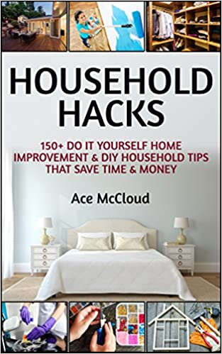 Household Hacks: 150+ Do It Yourself Home Improvement & DIY Household Tips That Save Time & Money (Household DIY Home Improvement Cleaning Organizing Tips Guide & Hacks)