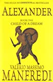 Valerio Massimo Manfredi Alexander (Vol. 1): Child of a Dream: Child of a Dream v. 1 (Alexander Trilogy)