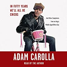 In Fifty Years We'll All Be Chicks...: And Other Complaints from an Angry Middle-Aged White Guy Audiobook by Adam Carolla Narrated by Adam Carolla