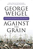 Against the Grain: Christianity and Democracy, War and Peace (0824524489) by Weigel, George
