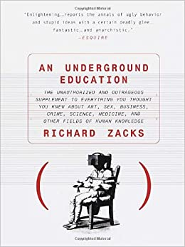 An Underground Education: The Unauthorized and Outrageous Supplement to Everything You Thought You Knew About Art, Sex, Business, Crime, Science, Medicine, and Other Fields of Human Knowledge, Zacks, Richard