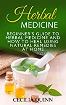 HERBAL MEDICINE: BEGINNER'S GUIDE TO HERBAL MEDICINE AND HOW TO HEAL USING NATURAL REMEDIES AT HOME (HERBAL MEDICINE, NATURAL REMEDIES, NATURAL REMEDIES AT HOME)
