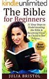 The Bible: The Bible for Beginners: 11 Easy Steps to Understanding the Bible & Becoming Closer to Christ in the Process... (The Bible, Bible Study, Bible, Holy Bible, Christian, Christian Books)
