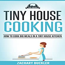 Tiny House Cooking: How to Cook Big Meals in a Tiny House Kitchen: Tiny Guides, Book 3 (       UNABRIDGED) by Zachary Buckler Narrated by James H. Kiser