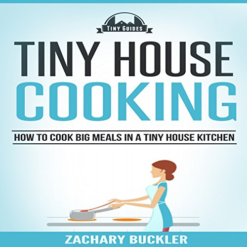 Tiny House Cooking: How to Cook Big Meals in a Tiny House Kitchen: Tiny Guides, Book 3 by Zachary Buckler