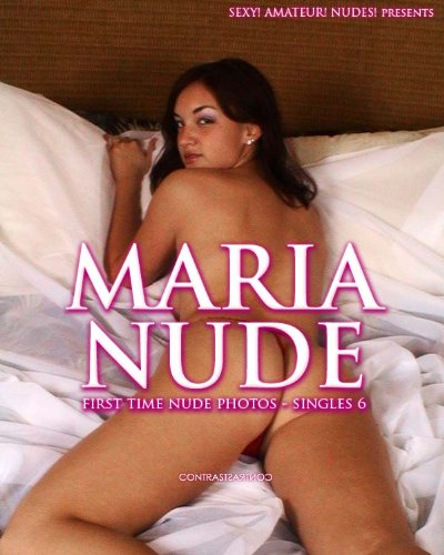 Sexy! Amateur! Nudes! presents MARIA NUDE: First time nude photos - Singles 6 (Sexy! Amateur! Nudes! MARIA NUDE)