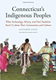 Connecticut's Indigenous Peoples: What Archaeology, History, and Oral Traditions Teach Us About Their Communities and Cultures (Yale Peabody Museum Series)