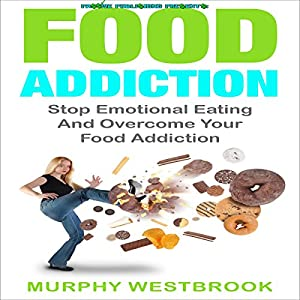Food Addiction: Stop Emotional Eating and Overcome Your Food Addiction Audiobook