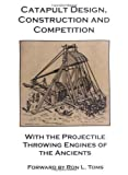 Catapult Design, Construction and Competition with the Projectile Throwing Engines of the Ancients [Paperback]