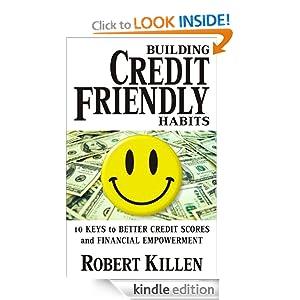 Building Credit Friendly Habits: 10 Keys to Better Credit Scores and Financial Empowerment Robert Killen