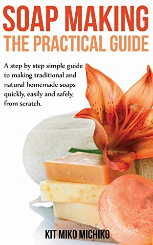 Soap Making: The Practical Guide: A steps-by-step simple guide to making traditional and natural homemade soaps quickly, easily and safely, from scratch.