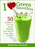 I Love Green Smoothies - 50 Recipes To Get You Started Drinking Your Way to a Sexy, Slim, Youthful You!
