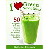I Love Green Smoothies - 50 Recipes To Get You Started Drinking Your Way to a Sexy, Slim, Youthful You! ~ Katherine Stromick