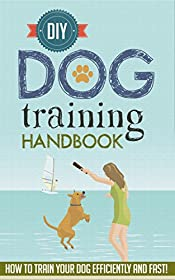 DIY Dog Training Handbook - How to Train Your Dog Efficiently And  FAST! (DIY Dog Training, Dog Training Book,Dog Training Tricks, Dog Training, Fast Guide For Dog Training)