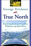 True North: Exploring The Great Canadian Wilderness By Bush Plane