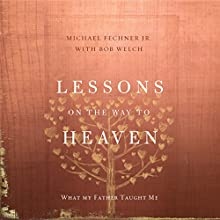 Lessons on the Way to Heaven: What My Father Taught Me Audiobook by Michael Fechner, Bob Welch Narrated by Tim Gregory