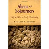 Aliens and Sojourners: Self as Other in Early Christianity (Divinations: Rereading Late Ancient Religion) ~ Benjamin H. Dunning