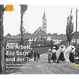 Die Arbeit, das Sach und der Tod: Dörfliche Lebenswelten vor dem Ersten Weltkrieg. Historische Fotografien 1908 - 1914