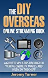 THE DIY OVERSEAS ONLINE STREAMING BOOK: A Guide to VPN & DNS Hacking for Viewing Online TV, Movies, and Music on the Cheap...