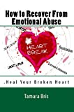 How to Recover From Emotional Abuse: Heal Your Broken Heart: Psychological and Emotional Abusive Relationships