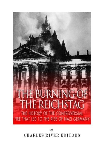 The Burning of the Reichstag: The History of the Controversial Fire That Led to the Rise of Nazi Germany