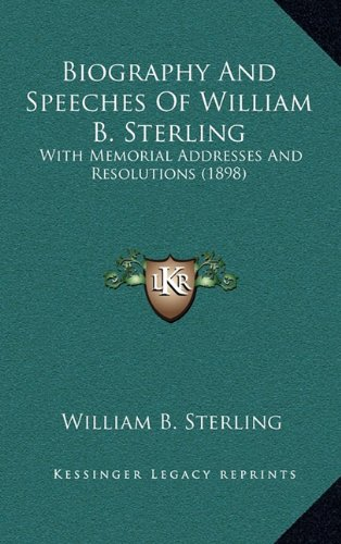 Biography and Speeches of William B. Sterling: With Memorial Addresses and Resolutions (1898)