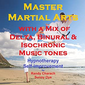 Master Martial Arts with a Mix of Delta Binaural Isochronic Tones: 3 in 1 Legendary, Complete Hypnotherapy Session | [Randy Charach, Sunny Oye]