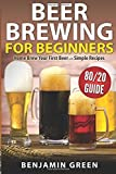 Beer Brewing for Beginners: Home Brew Your First Beer with the Easy 80/20 Guide to Completing Delicious, Craft Homebrews with Simple Recipes