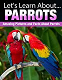 Parrots : Amazing Pictures and Facts About Parrots (Lets Learn About)